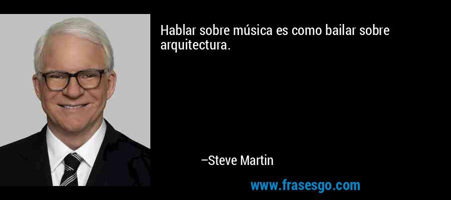 Hablar sobre música es como bailar sobre arquitectura. – Steve Martin