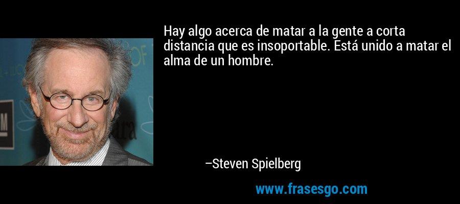 Hay algo acerca de matar a la gente a corta distancia que es insoportable. Está unido a matar el alma de un hombre. – Steven Spielberg