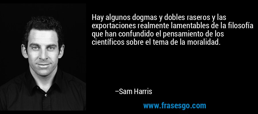 Hay algunos dogmas y dobles raseros y las exportaciones realmente lamentables de la filosofía que han confundido el pensamiento de los científicos sobre el tema de la moralidad. – Sam Harris