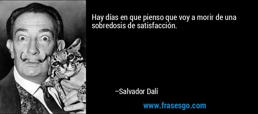 Hay días en que pienso que voy a morir de una sobredosis de satisfacción. – Salvador Dalí