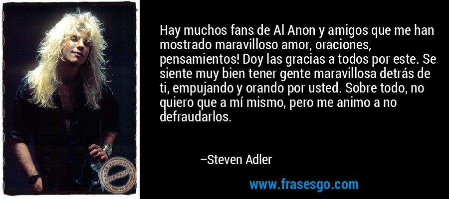 Hay muchos fans de Al Anon y amigos que me han mostrado maravilloso amor, oraciones, pensamientos! Doy las gracias a todos por este. Se siente muy bien tener gente maravillosa detrás de ti, empujando y orando por usted. Sobre todo, no quiero que a mí mismo, pero me animo a no defraudarlos. – Steven Adler