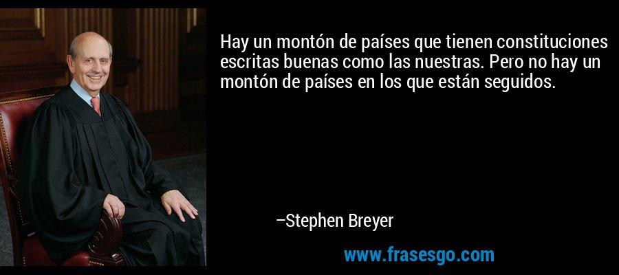 Hay un montón de países que tienen constituciones escritas buenas como las nuestras. Pero no hay un montón de países en los que están seguidos. – Stephen Breyer