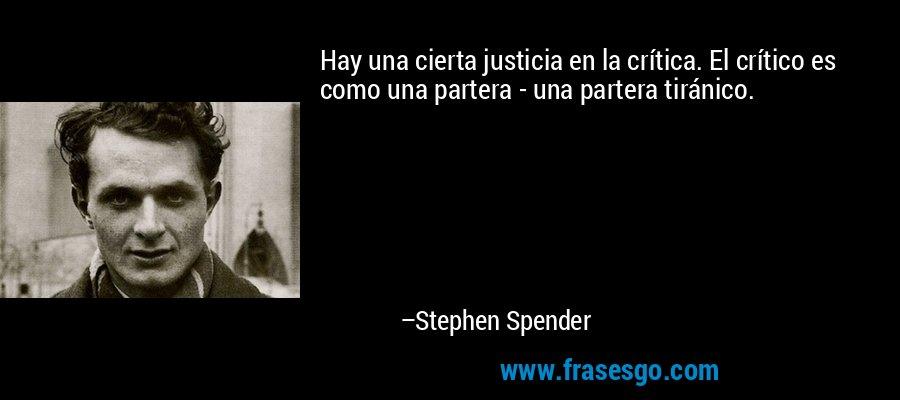 Hay una cierta justicia en la crítica. El crítico es como una partera - una partera tiránico. – Stephen Spender