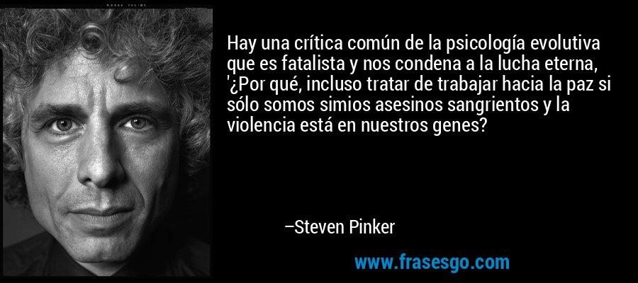 Hay una crítica común de la psicología evolutiva que es fatalista y nos condena a la lucha eterna, '¿Por qué, incluso tratar de trabajar hacia la paz si sólo somos simios asesinos sangrientos y la violencia está en nuestros genes? – Steven Pinker