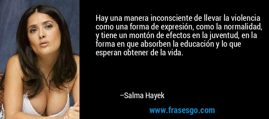 Hay una manera inconsciente de llevar la violencia como una forma de expresión, como la normalidad, y tiene un montón de efectos en la juventud, en la forma en que absorben la educación y lo que esperan obtener de la vida. – Salma Hayek