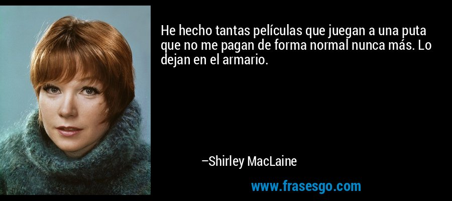 He hecho tantas películas que juegan a una puta que no me pagan de forma normal nunca más. Lo dejan en el armario. – Shirley MacLaine