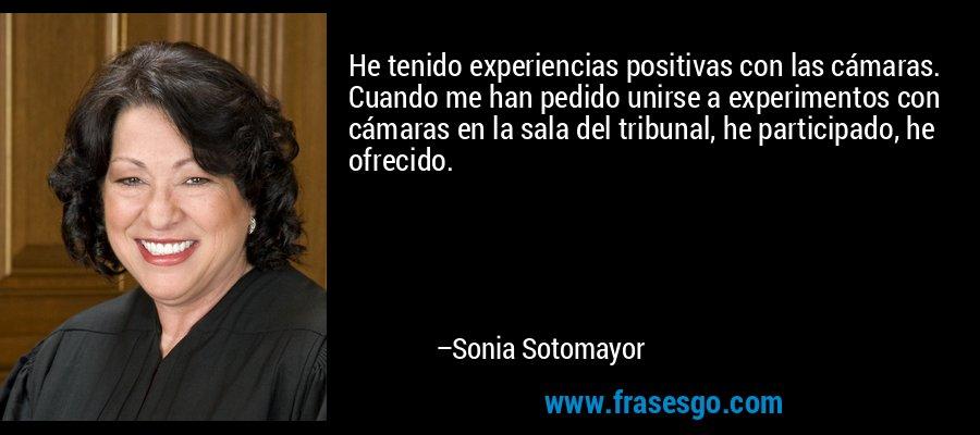 He tenido experiencias positivas con las cámaras. Cuando me han pedido unirse a experimentos con cámaras en la sala del tribunal, he participado, he ofrecido. – Sonia Sotomayor