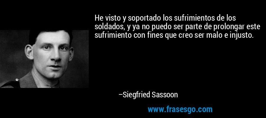 He visto y soportado los sufrimientos de los soldados, y ya no puedo ser parte de prolongar este sufrimiento con fines que creo ser malo e injusto. – Siegfried Sassoon