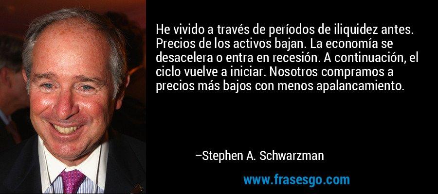 He vivido a través de períodos de iliquidez antes. Precios de los activos bajan. La economía se desacelera o entra en recesión. A continuación, el ciclo vuelve a iniciar. Nosotros compramos a precios más bajos con menos apalancamiento. – Stephen A. Schwarzman