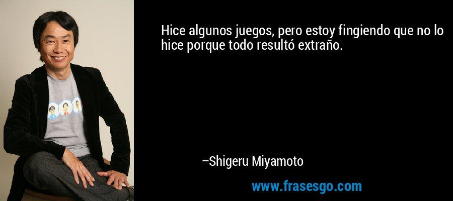 Hice algunos juegos, pero estoy fingiendo que no lo hice porque todo resultó extraño. – Shigeru Miyamoto