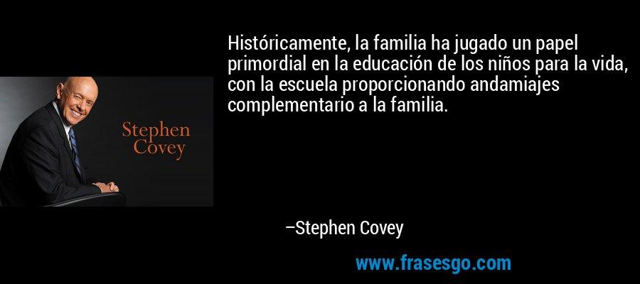 Históricamente, la familia ha jugado un papel primordial en la educación de los niños para la vida, con la escuela proporcionando andamiajes complementario a la familia. – Stephen Covey