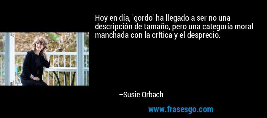 Hoy en día, 'gordo' ha llegado a ser no una descripción de tamaño, pero una categoría moral manchada con la crítica y el desprecio. – Susie Orbach