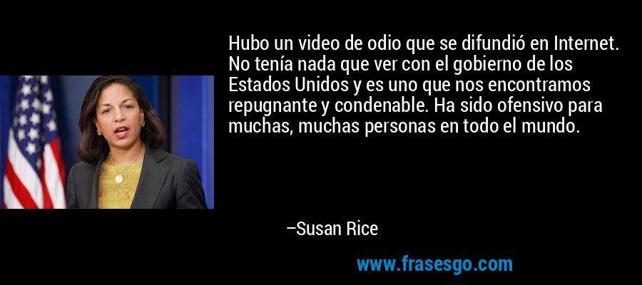 Hubo un video de odio que se difundió en Internet. No tenía nada que ver con el gobierno de los Estados Unidos y es uno que nos encontramos repugnante y condenable. Ha sido ofensivo para muchas, muchas personas en todo el mundo. – Susan Rice