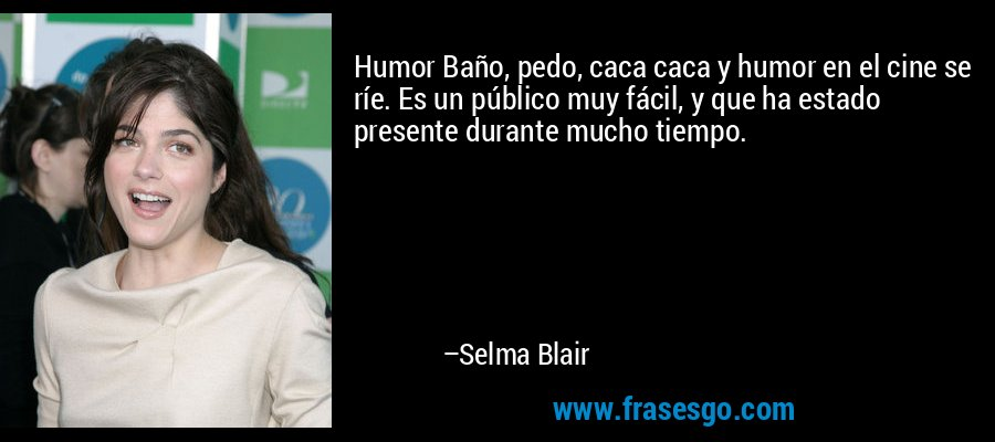 Humor Baño, pedo, caca caca y humor en el cine se ríe. Es un público muy fácil, y que ha estado presente durante mucho tiempo. – Selma Blair