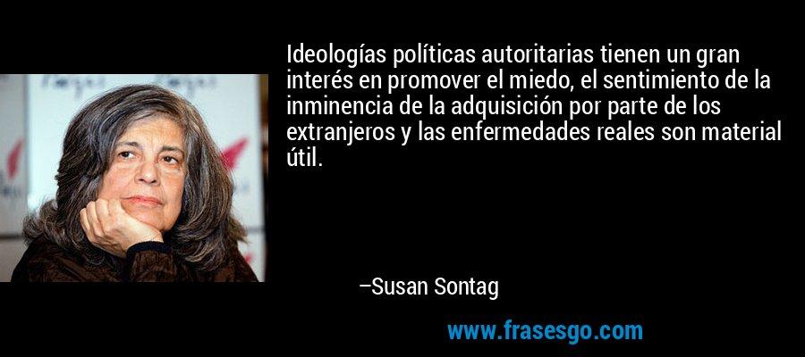 Ideologías políticas autoritarias tienen un gran interés en promover el miedo, el sentimiento de la inminencia de la adquisición por parte de los extranjeros y las enfermedades reales son material útil. – Susan Sontag