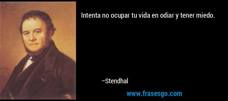 Intenta no ocupar tu vida en odiar y tener miedo. – Stendhal
