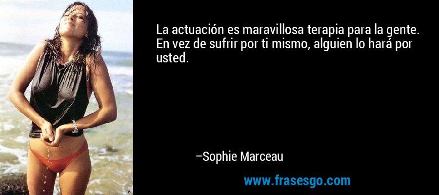 La actuación es maravillosa terapia para la gente. En vez de sufrir por ti mismo, alguien lo hará por usted. – Sophie Marceau
