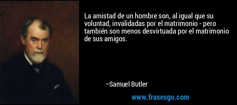 La amistad de un hombre son, al igual que su voluntad, invalidadas por el matrimonio - pero también son menos desvirtuada por el matrimonio de sus amigos. – Samuel Butler