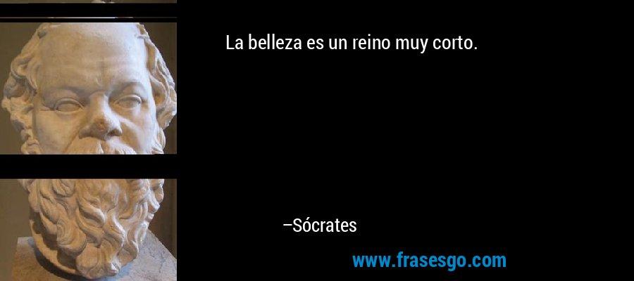 La belleza es un reino muy corto. – Sócrates