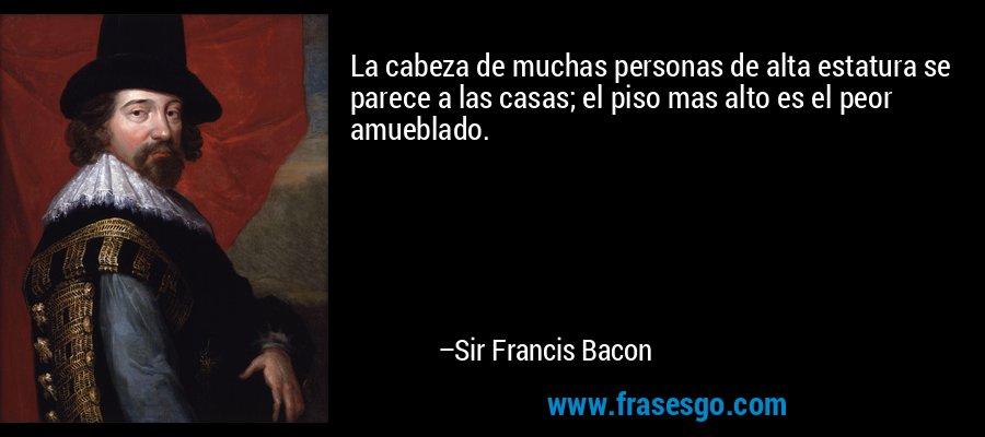 La cabeza de muchas personas de alta estatura se parece a las casas; el piso mas alto es el peor amueblado. – Sir Francis Bacon