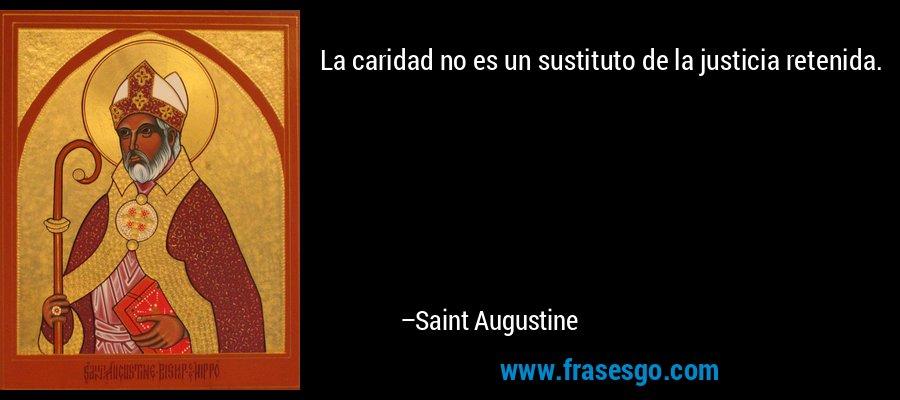 La caridad no es un sustituto de la justicia retenida. – Saint Augustine