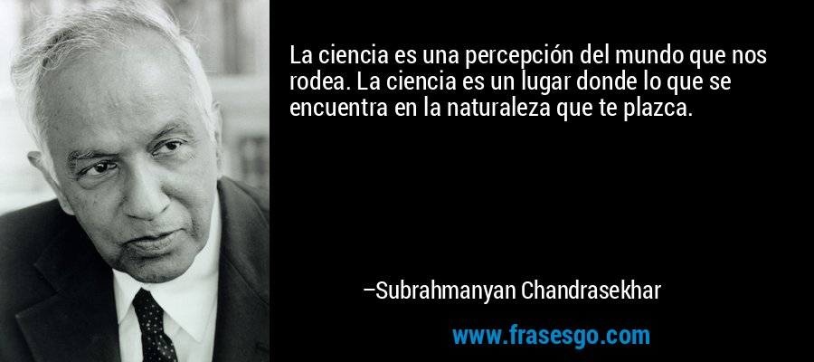 La ciencia es una percepción del mundo que nos rodea. La ciencia es un lugar donde lo que se encuentra en la naturaleza que te plazca. – Subrahmanyan Chandrasekhar