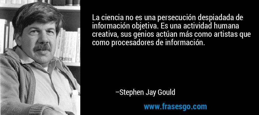 La ciencia no es una persecución despiadada de información objetiva. Es una actividad humana creativa, sus genios actúan más como artistas que como procesadores de información. – Stephen Jay Gould