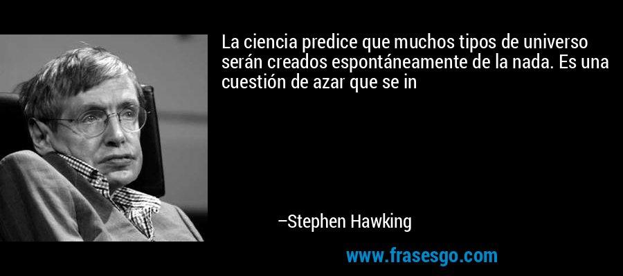 La ciencia predice que muchos tipos de universo serán creados espontáneamente de la nada. Es una cuestión de azar que se in – Stephen Hawking