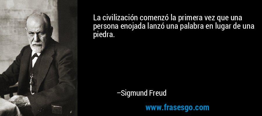 La civilización comenzó la primera vez que una persona enojada lanzó una palabra en lugar de una piedra. – Sigmund Freud
