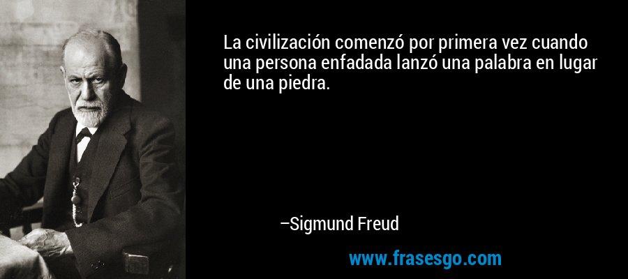 La civilización comenzó por primera vez cuando una persona enfadada lanzó una palabra en lugar de una piedra. – Sigmund Freud