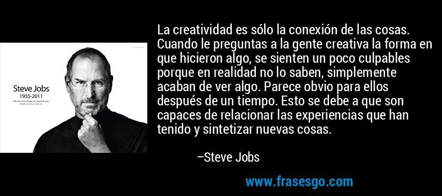 La creatividad es sólo la conexión de las cosas. Cuando le preguntas a la gente creativa la forma en que hicieron algo, se sienten un poco culpables porque en realidad no lo saben, simplemente acaban de ver algo. Parece obvio para ellos después de un tiempo. Esto se debe a que son capaces de relacionar las experiencias que han tenido y sintetizar nuevas cosas. – Steve Jobs