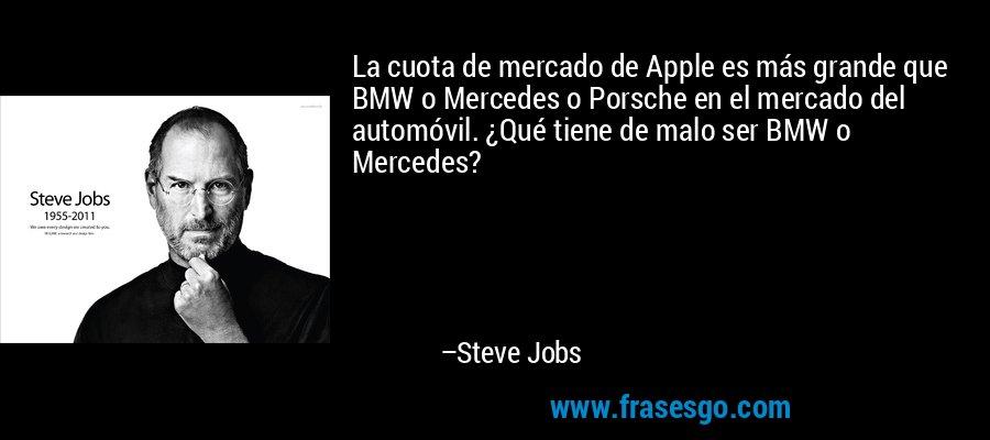 La cuota de mercado de Apple es más grande que BMW o Mercedes o Porsche en el mercado del automóvil. ¿Qué tiene de malo ser BMW o Mercedes? – Steve Jobs