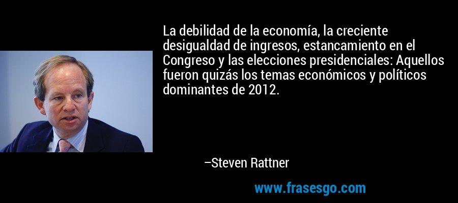 La debilidad de la economía, la creciente desigualdad de ingresos, estancamiento en el Congreso y las elecciones presidenciales: Aquellos fueron quizás los temas económicos y políticos dominantes de 2012. – Steven Rattner