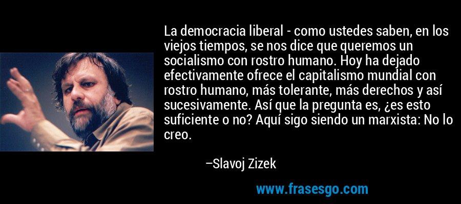 La democracia liberal - como ustedes saben, en los viejos tiempos, se nos dice que queremos un socialismo con rostro humano. Hoy ha dejado efectivamente ofrece el capitalismo mundial con rostro humano, más tolerante, más derechos y así sucesivamente. Así que la pregunta es, ¿es esto suficiente o no? Aquí sigo siendo un marxista: No lo creo. – Slavoj Zizek