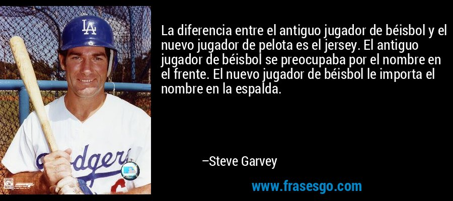 La diferencia entre el antiguo jugador de béisbol y el nuevo jugador de pelota es el jersey. El antiguo jugador de béisbol se preocupaba por el nombre en el frente. El nuevo jugador de béisbol le importa el nombre en la espalda. – Steve Garvey