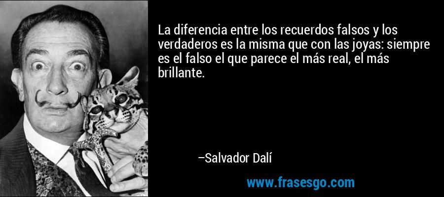 La diferencia entre los recuerdos falsos y los verdaderos es la misma que con las joyas: siempre es el falso el que parece el más real, el más brillante. – Salvador Dalí