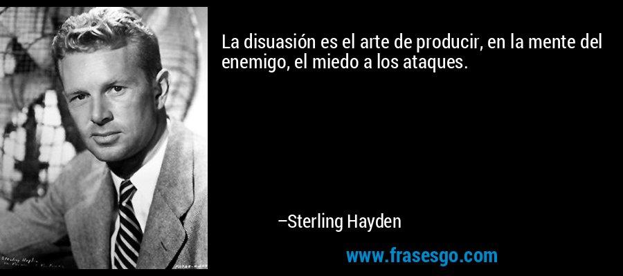 La disuasión es el arte de producir, en la mente del enemigo, el miedo a los ataques. – Sterling Hayden