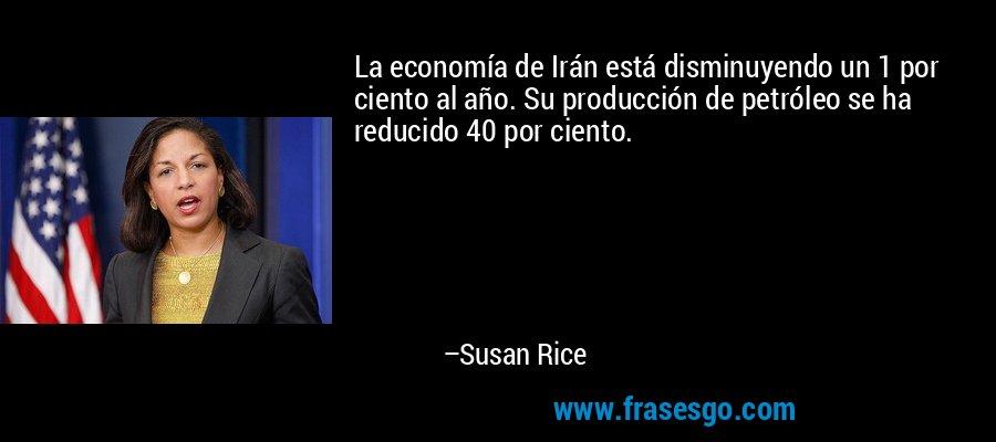La economía de Irán está disminuyendo un 1 por ciento al año. Su producción de petróleo se ha reducido 40 por ciento. – Susan Rice