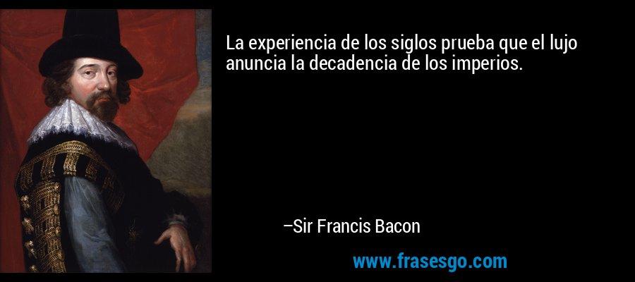 La experiencia de los siglos prueba que el lujo anuncia la decadencia de los imperios. – Sir Francis Bacon
