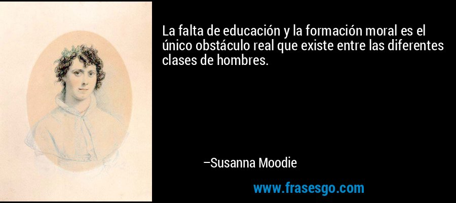 La falta de educación y la formación moral es el único obstáculo real que existe entre las diferentes clases de hombres. – Susanna Moodie