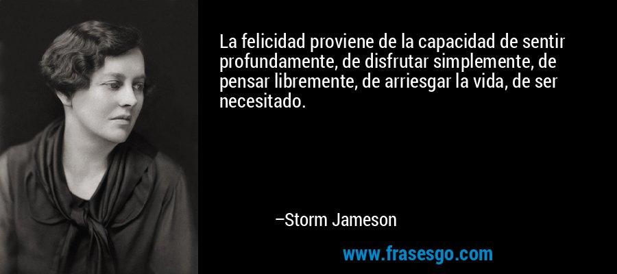 La felicidad proviene de la capacidad de sentir profundamente, de disfrutar simplemente, de pensar libremente, de arriesgar la vida, de ser necesitado. – Storm Jameson