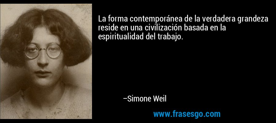 La forma contemporánea de la verdadera grandeza reside en una civilización basada en la espiritualidad del trabajo. – Simone Weil