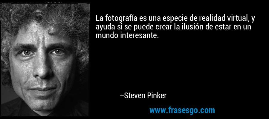 La fotografía es una especie de realidad virtual, y ayuda si se puede crear la ilusión de estar en un mundo interesante. – Steven Pinker