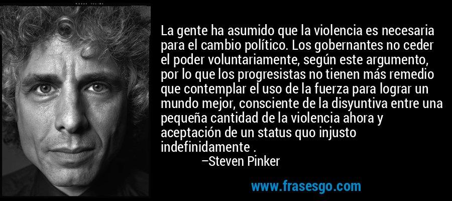 La gente ha asumido que la violencia es necesaria para el cambio político. Los gobernantes no ceder el poder voluntariamente, según este argumento, por lo que los progresistas no tienen más remedio que contemplar el uso de la fuerza para lograr un mundo mejor, consciente de la disyuntiva entre una pequeña cantidad de la violencia ahora y aceptación de un status quo injusto indefinidamente . – Steven Pinker