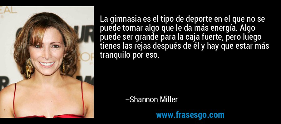 La gimnasia es el tipo de deporte en el que no se puede tomar algo que le da más energía. Algo puede ser grande para la caja fuerte, pero luego tienes las rejas después de él y hay que estar más tranquilo por eso. – Shannon Miller