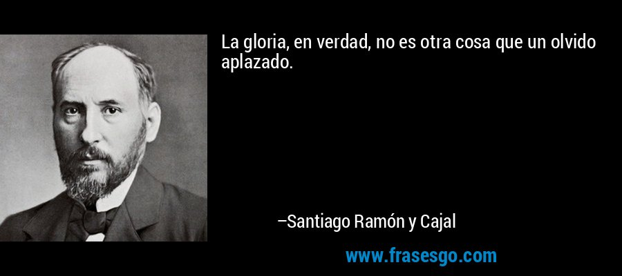 La gloria, en verdad, no es otra cosa que un olvido aplazado. – Santiago Ramón y Cajal
