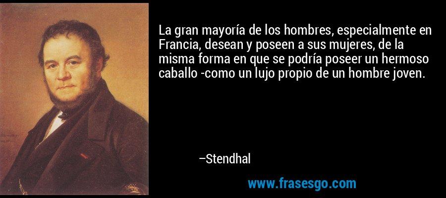 La gran mayoría de los hombres, especialmente en Francia, desean y poseen a sus mujeres, de la misma forma en que se podría poseer un hermoso caballo -como un lujo propio de un hombre joven. – Stendhal