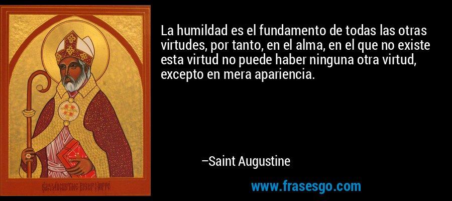 La humildad es el fundamento de todas las otras virtudes, por tanto, en el alma, en el que no existe esta virtud no puede haber ninguna otra virtud, excepto en mera apariencia. – Saint Augustine
