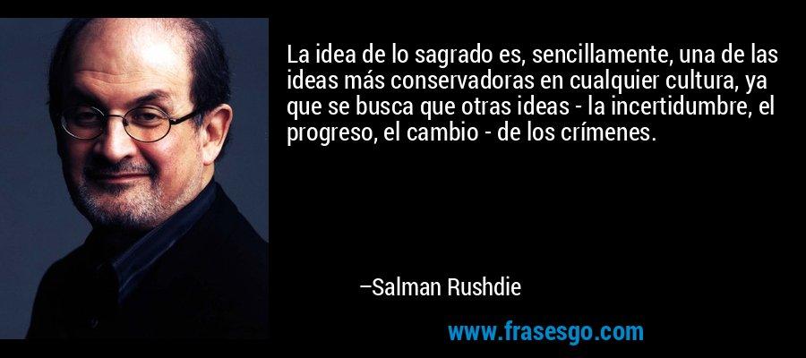 La idea de lo sagrado es, sencillamente, una de las ideas más conservadoras en cualquier cultura, ya que se busca que otras ideas - la incertidumbre, el progreso, el cambio - de los crímenes. – Salman Rushdie