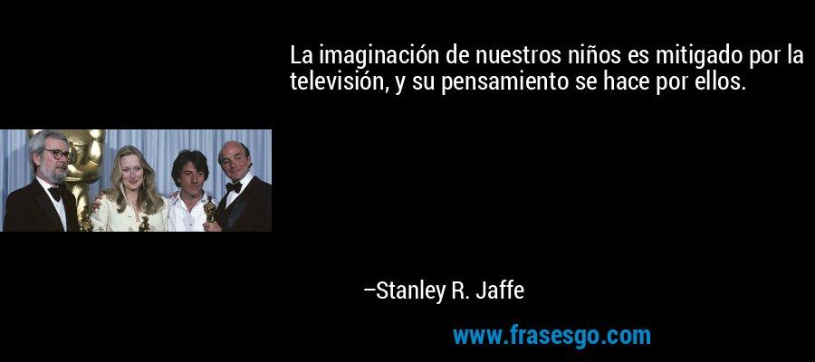 La imaginación de nuestros niños es mitigado por la televisión, y su pensamiento se hace por ellos. – Stanley R. Jaffe